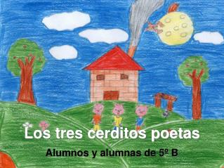 Los tres cerditos poetas Alumnos y alumnas de 5º B