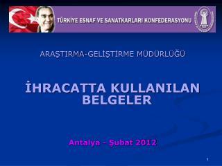 ARAŞTIRMA-GELİŞTİRME MÜDÜRLÜĞÜ İHRACATTA KULLANILAN BELGELER Antalya - Şubat 2012