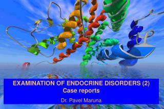 EXAMINATION OF ENDOCRINE DISORDERS (2) Case reports Dr. Pavel Maruna