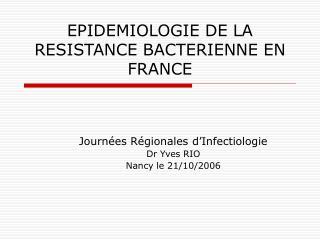 EPIDEMIOLOGIE DE LA RESISTANCE BACTERIENNE EN FRANCE