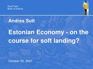 Andres Sutt Estonian Economy - on the course for soft landing? October 25, 2007