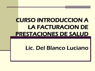 CURSO INTRODUCCION A LA FACTURACION DE PRESTACIONES DE SALUD Lic. Del Blanco Luciano