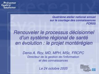 Denis A. Roy, MD, MPH, MSc, FRCPC Directeur de la gestion de l'information et des connaissances