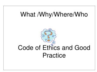 What /Why/Where/Who Code of Ethics and Good 	Practice