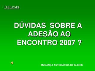 DÚVIDAS  SOBRE A ADESÃO AO ENCONTRO 2007 ?