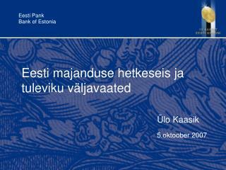 Eesti majanduse hetkeseis ja tuleviku väljavaated Ülo Kaasik 5.oktoober 2007