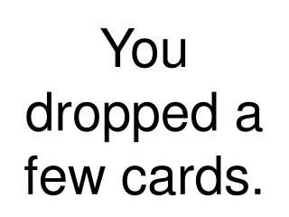 You dropped a few cards.