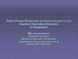 Public-Private Partnership to Improve Access to and Quality of Secondary Education in Bangladesh  Md. Ashraful Moqbul Ad