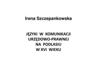 Irena Szczepankowska  JĘZYKI  W  KOMUNIKACJI   URZĘDOWO-PRAWNEJ  NA  PODLASIU  W XVI  WIEKU