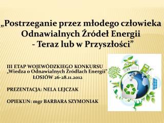 """III ETAP WOJEWÓDZKIEGO KONKURSU """"Wiedza o OdnawialnychŹródłach Energii""""  ŁOSIÓW 26-28.11.2012"""