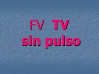 FV   TV   sin pulso