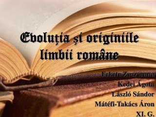 Evolu ț ia  ș i originiile limbii române