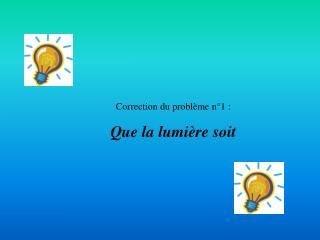 Correction du problème n°1 : Que la lumière soit
