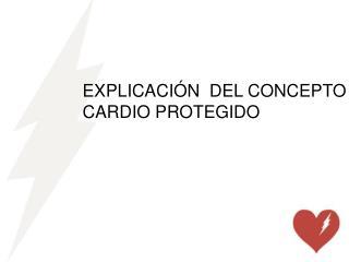 EXPLICACIÓN  DEL CONCEPTO CARDIO PROTEGIDO