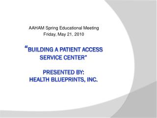""" Building A Patient Access  Service Center"" Presented By: Health Blueprints, Inc."