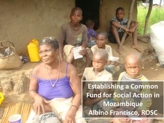 Establishing a Common Fund for Social Action in Mozambique  Albino Francisco, ROSC