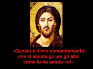«Questo è il mio comandamento:  che vi amiate gli uni gli altri  come io ho amato voi»