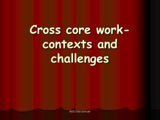 Cross core work-contexts and challenges