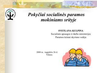 Pokyčiai socialinės paramos mokiniams srityje SVETLANA KULPINA