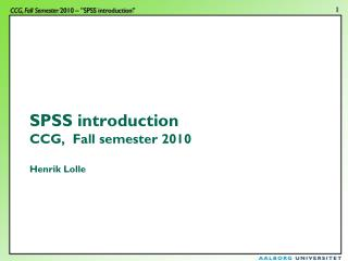 SPSS introduction CCG,  Fall semester 2010 Henrik Lolle