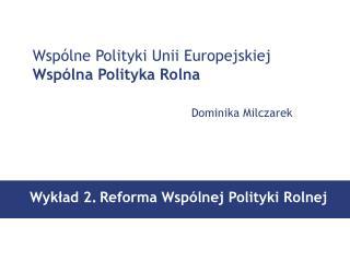 Wsp�lne Polityki Unii Europejskiej Wsp�lna Polityka Rolna Dominika Milczarek