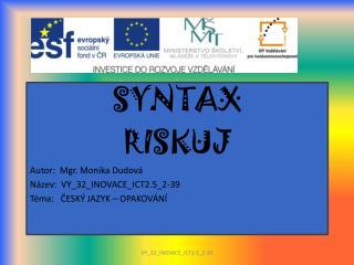 SYNTAX RISKUJ Autor:  Mgr. Monika Dudová Název:  VY_32_INOVACE_ICT2.5_2-39