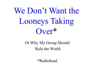 We Don't Want the Looneys Taking Over *