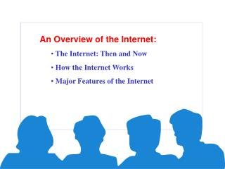 An Overview of the Internet:  The Internet: Then and Now   How the Internet Works   Major Features of the Internet