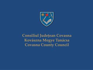 Consiliul Jude?ean Covasna Kov�szna Megye Tan�csa Covasna County Council