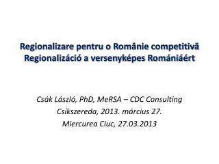 Regionalizare pentru o Românie competitivă Regionalizáció a versenyképes Romániáért