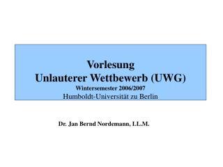 Vorlesung  Unlauterer Wettbewerb (UWG) Wintersemester 2006/2007 Humboldt-Universität zu Berlin
