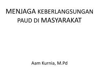 MENJAGA  KEBERLANGSUNGAN PAUD DI  MASYARAKAT Aam Kurnia ,  M.Pd