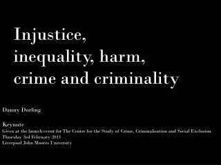 Danny Dorling  Keynote  Given at the launch event for The Centre for the Study of Crime, Criminalisation and Social Excl