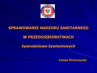 SPRAWOWANIE NADZORU SANITARNEGO W PRZEDSIĘBIORSTWACH żywnościowo-żywieniowych   Łukasz Mrówczyński
