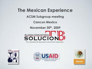 The Mexican Experience ACSM Subgroup meeting Cancun Mexico November 30 th , 2009
