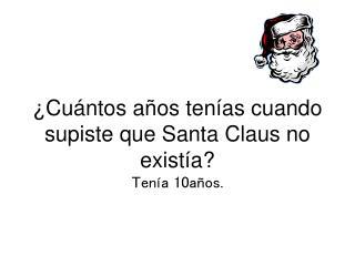¿Cuántos años tenías cuando supiste que Santa Claus no existía? Tenía 10años.