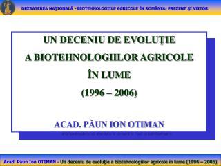 UN DECENIU DE EVOLU?IE  A BIOTEHNOLOGIILOR AGRICOLE  �N LUME  (1996 � 2006) ACAD. P?UN ION OTIMAN