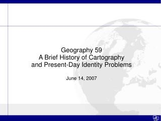 Geography 59 A Brief History of Cartography and Present-Day Identity Problems  June 14, 2007