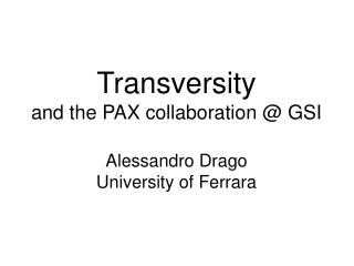 Transversity and the PAX collaboration @ GSI Alessandro Drago University of Ferrara