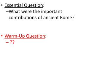 Essential Question : What were the important    contributions of ancient Rome?  Warm-Up Question :