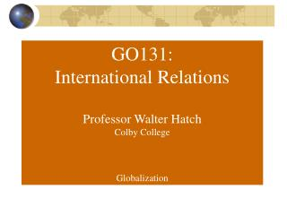 GO131: International Relations Professor Walter Hatch Colby College Globalization
