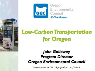 Low-Carbon Transportation for Oregon John Galloway Program Director Oregon Environmental Council