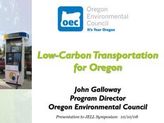 Low-Carbon Transportation for Oregon John Galloway Program Director Oregon Environmental Council