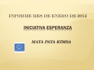 INFORME MES DE ENERO DE 2012 Iniciativa Esperanza       maya paya kimsa