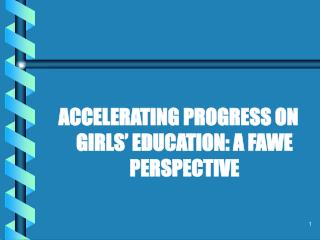 ACCELERATING PROGRESS ON GIRLS  EDUCATION: A FAWE PERSPECTIVE