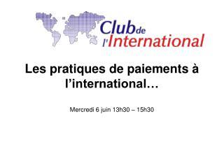 Les pratiques de paiements à l'international… Mercredi 6 juin 13h30 – 15h30