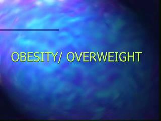 OBESITY/ OVERWEIGHT
