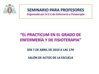 """""""EL PRACTICUM EN EL GRADO DE ENFERMERÍA Y DE FISIOTERAPIA"""" DÍA 7 DE ABRIL DE 2010 A LAS 17H"""