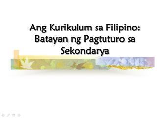 Ang Kurikulum sa  Filipino:  Batayan ng Pagtuturo sa Sekondarya