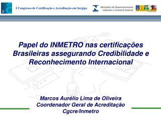Marcos Aurélio Lima de Oliveira Coordenador Geral de Acreditação Cgcre/Inmetro